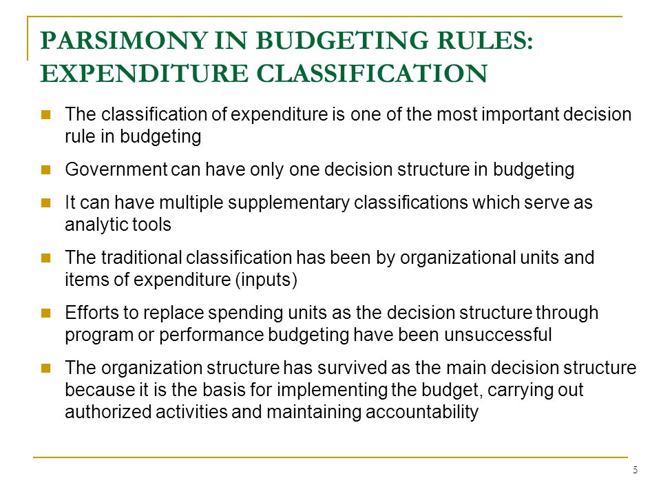 5 PARSIMONY IN BUDGETING RULES: EXPENDITURE CLASSIFICATION The classification of expenditure is one of the most important decision rule in budgeting Government can have only one decision structure in budgeting It can have multiple supplementary classifications which serve as analytic tools The traditional classification has been by organizational units and items of expenditure (inputs) Efforts to replace spending units as the decision structure through program or performance budgeting have been unsuccessful The organization structure has survived as the main decision structure because it is the basis for implementing the budget, carrying out authorized activities and maintaining accountability