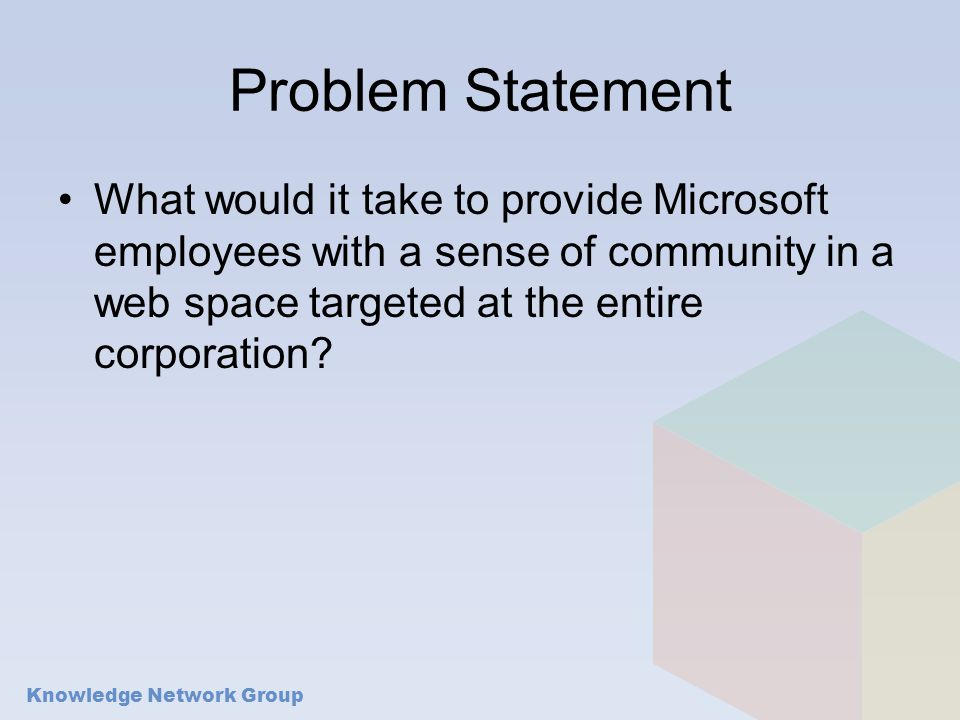 Knowledge Network Group Problem Statement What would it take to provide Microsoft employees with a sense of community in a web space targeted at the entire corporation?