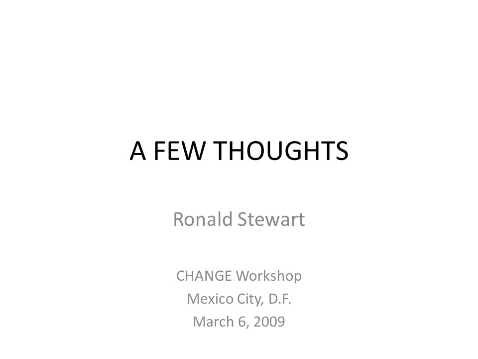 A FEW THOUGHTS Ronald Stewart CHANGE Workshop Mexico City, D.F. March 6, 2009