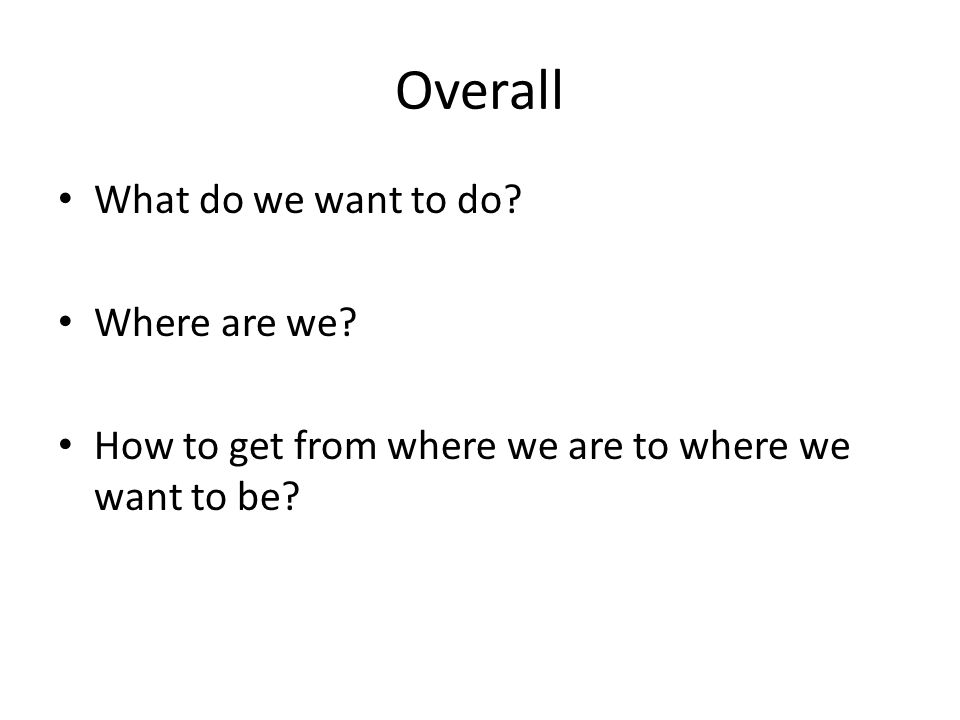 Overall What do we want to do Where are we How to get from where we are to where we want to be