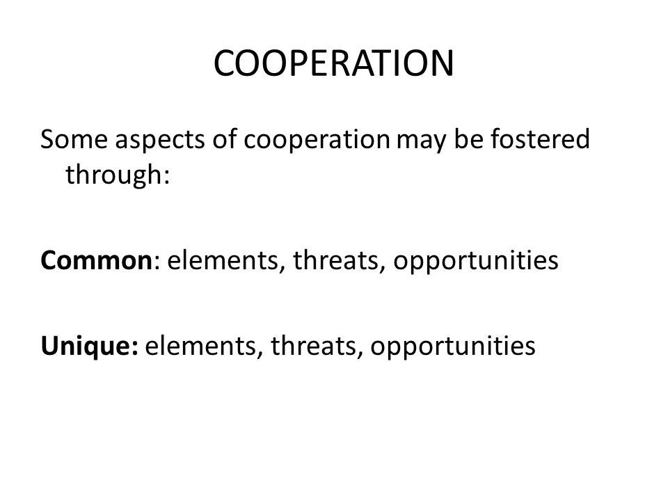 COOPERATION Some aspects of cooperation may be fostered through: Common: elements, threats, opportunities Unique: elements, threats, opportunities