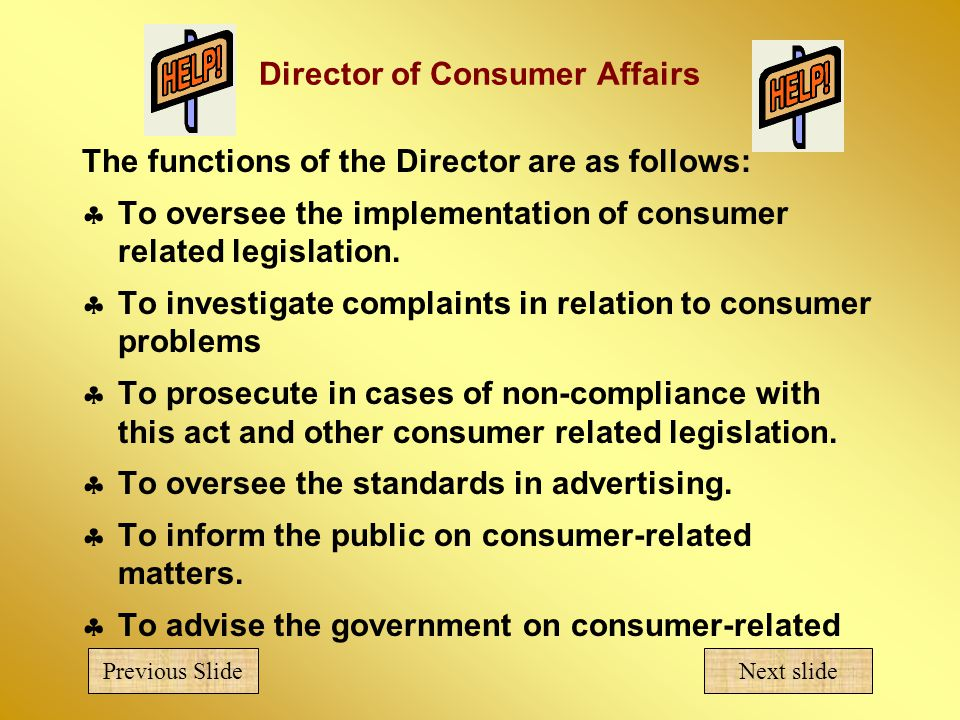 Director of Consumer Affairs The functions of the Director are as follows:  To oversee the implementation of consumer related legislation.