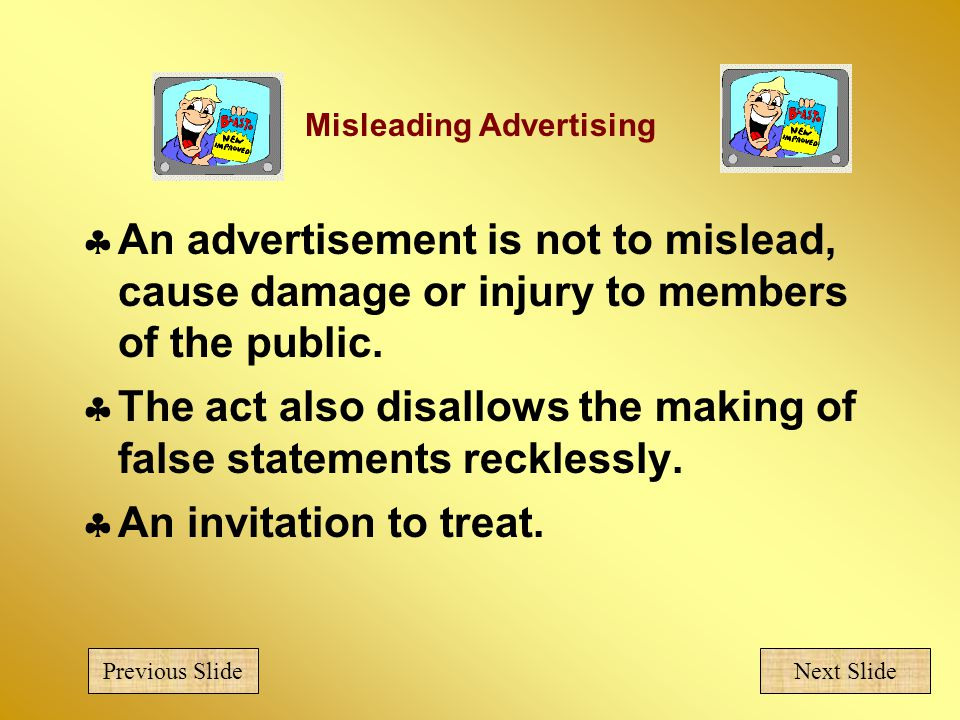Misleading Advertising  An advertisement is not to mislead, cause damage or injury to members of the public.