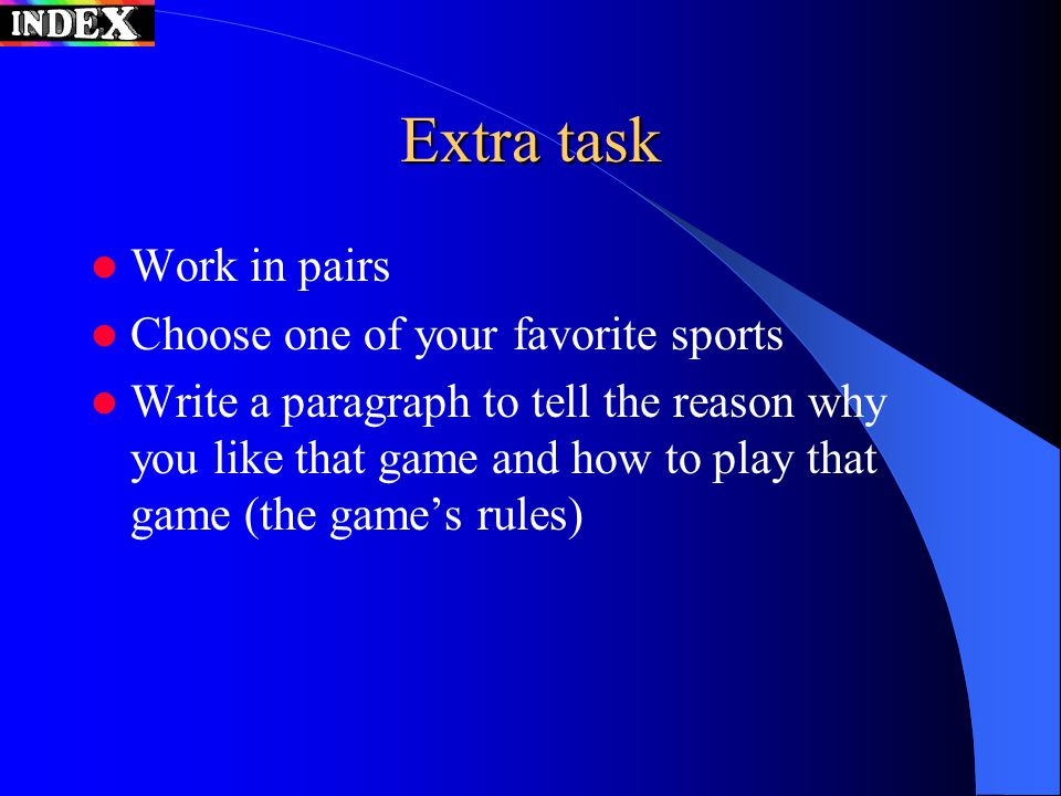 Extra task Work in pairs Choose one of your favorite sports Write a paragraph to tell the reason why you like that game and how to play that game (the game's rules)