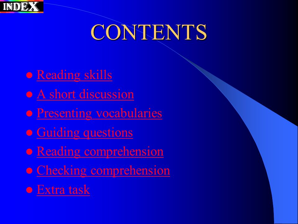 CONTENTS Reading skills A short discussion Presenting vocabularies Guiding questions Reading comprehension Checking comprehension Extra task
