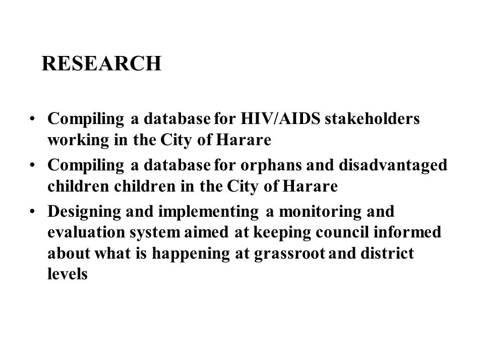 RESEARCH Compiling a database for HIV/AIDS stakeholders working in the City of Harare Compiling a database for orphans and disadvantaged children chil
