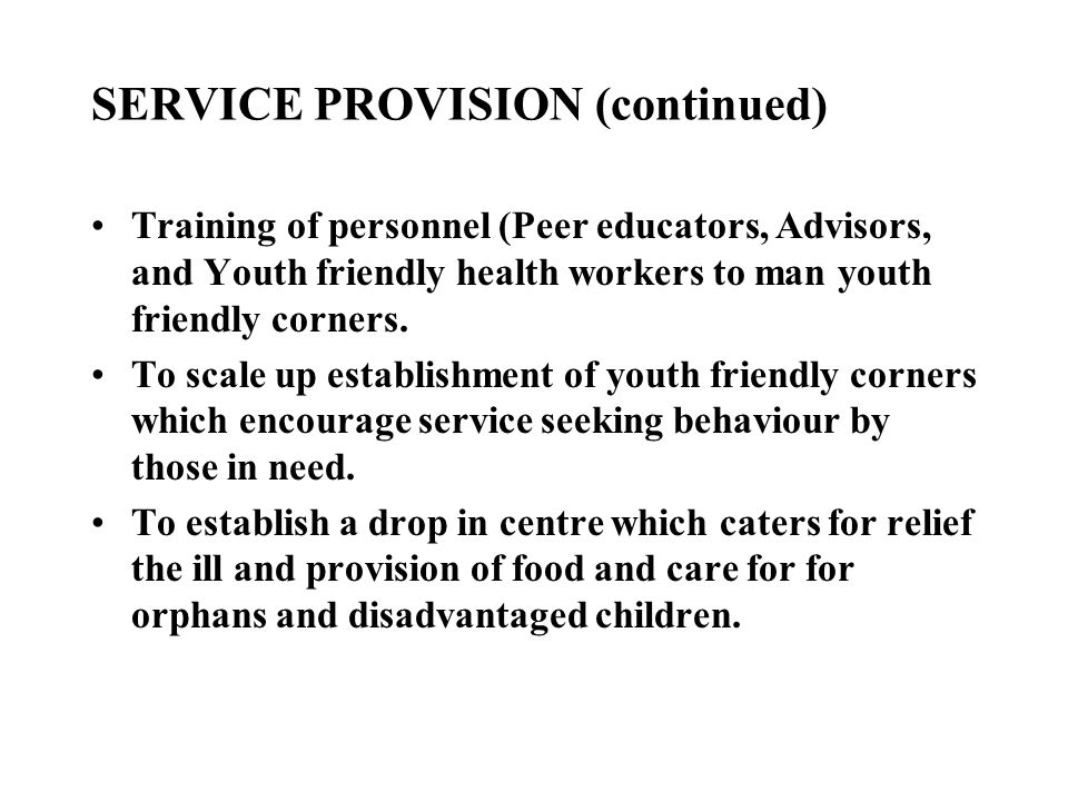 SERVICE PROVISION (continued) Training of personnel (Peer educators, Advisors, and Youth friendly health workers to man youth friendly corners. To sca