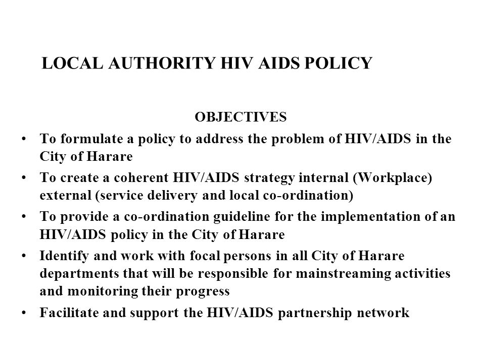LOCAL AUTHORITY HIV AIDS POLICY (Continued) OBJECTIVES Manage any specific funding (and requirements attached to funding) allocated to local authority HIV/AIDS response and manage community proposals for HIV/AIDS funds To serve a trouble-shooters when Local Authority departments or stakeholders face obstacles to implementing the HIV/AIDS Responses To facilitate communication and reporting on the Local Authority HIV/AIDS response both within council and to the public To meet with similar Task Teams from other municipalities to share lessons