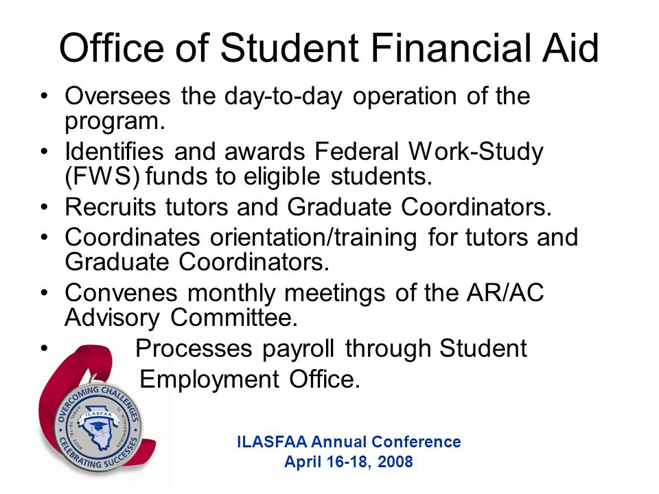 ILASFAA Annual Conference April 16-18, 2008 Office of Student Financial Aid Oversees the day-to-day operation of the program. Identifies and awards Fe