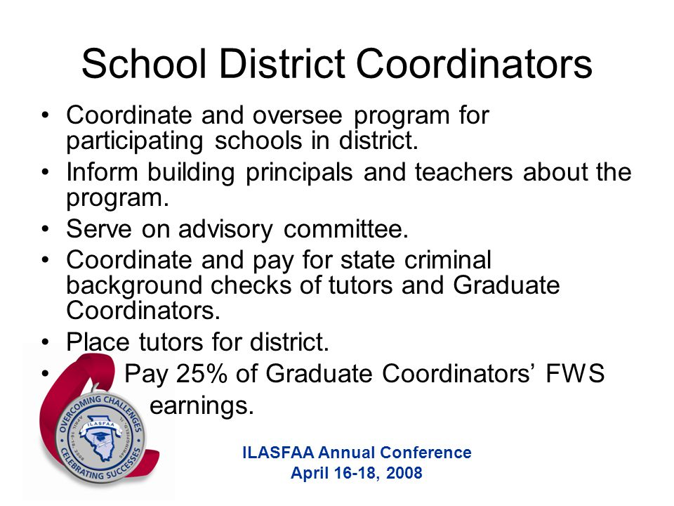 ILASFAA Annual Conference April 16-18, 2008 School District Coordinators Coordinate and oversee program for participating schools in district.