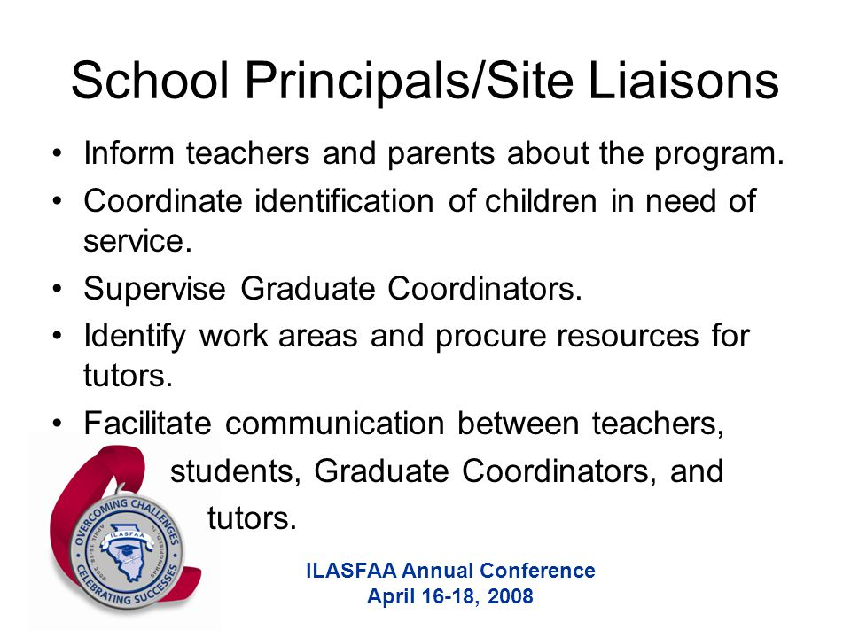 ILASFAA Annual Conference April 16-18, 2008 School Principals/Site Liaisons Inform teachers and parents about the program. Coordinate identification o