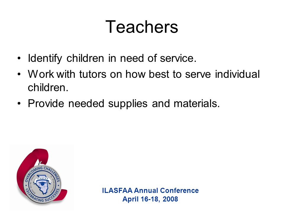 ILASFAA Annual Conference April 16-18, 2008 Teachers Identify children in need of service. Work with tutors on how best to serve individual children.