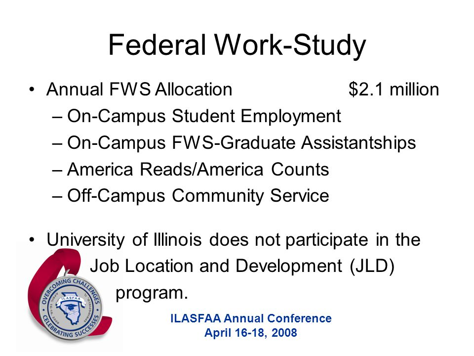 ILASFAA Annual Conference April 16-18, 2008 Federal Work-Study Annual FWS Allocation $2.1 million –On-Campus Student Employment –On-Campus FWS-Graduate Assistantships –America Reads/America Counts –Off-Campus Community Service University of Illinois does not participate in the Job Location and Development (JLD) program.