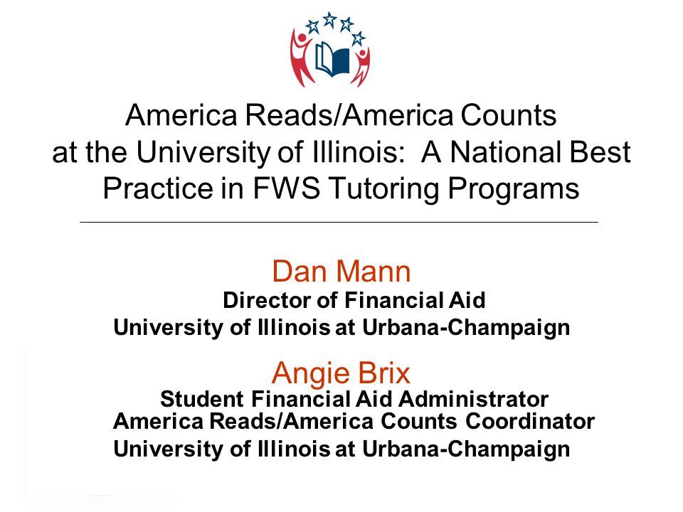 ILASFAA Annual Conference April 16-18, 2008 America Reads/America Counts at the University of Illinois: A National Best Practice in FWS Tutoring Programs Dan Mann Director of Financial Aid University of Illinois at Urbana-Champaign Angie Brix Student Financial Aid Administrator America Reads/America Counts Coordinator University of Illinois at Urbana-Champaign