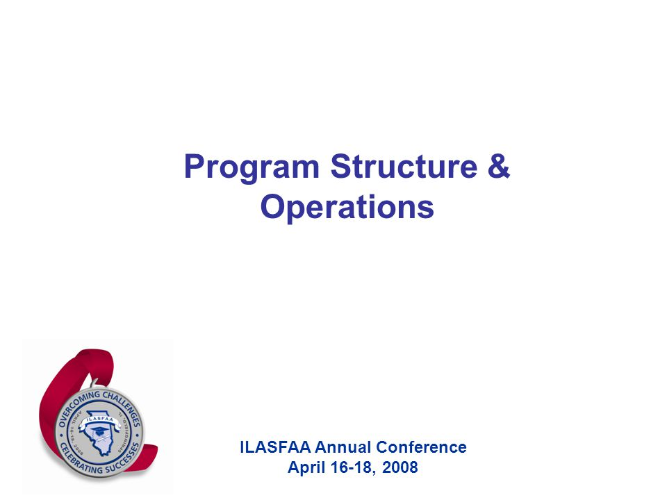 ILASFAA Annual Conference April 16-18, 2008 Program Structure & Operations