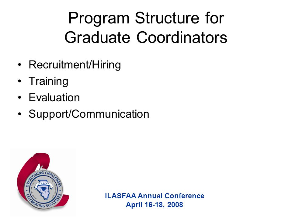 ILASFAA Annual Conference April 16-18, 2008 Program Structure for Graduate Coordinators Recruitment/Hiring Training Evaluation Support/Communication