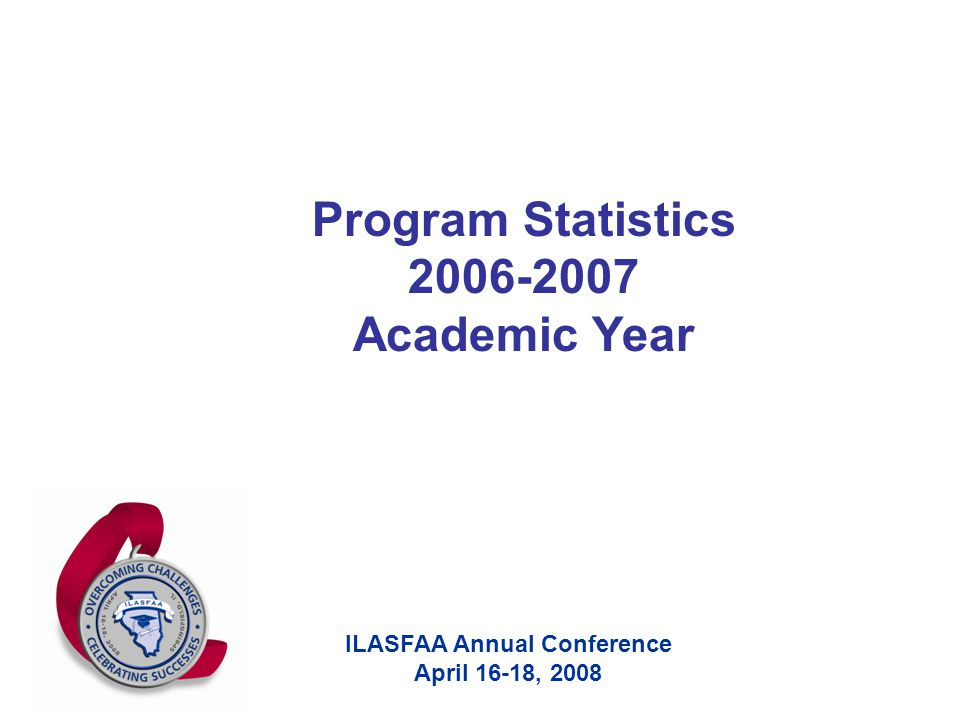 ILASFAA Annual Conference April 16-18, 2008 Program Statistics 2006-2007 Academic Year