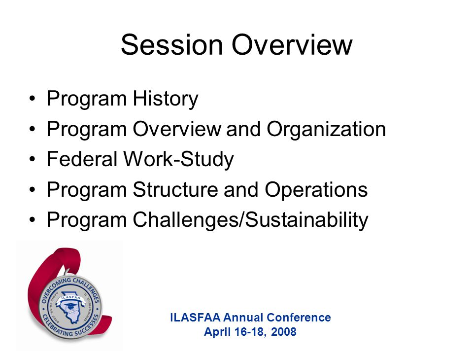 ILASFAA Annual Conference April 16-18, 2008 Session Overview Program History Program Overview and Organization Federal Work-Study Program Structure and Operations Program Challenges/Sustainability