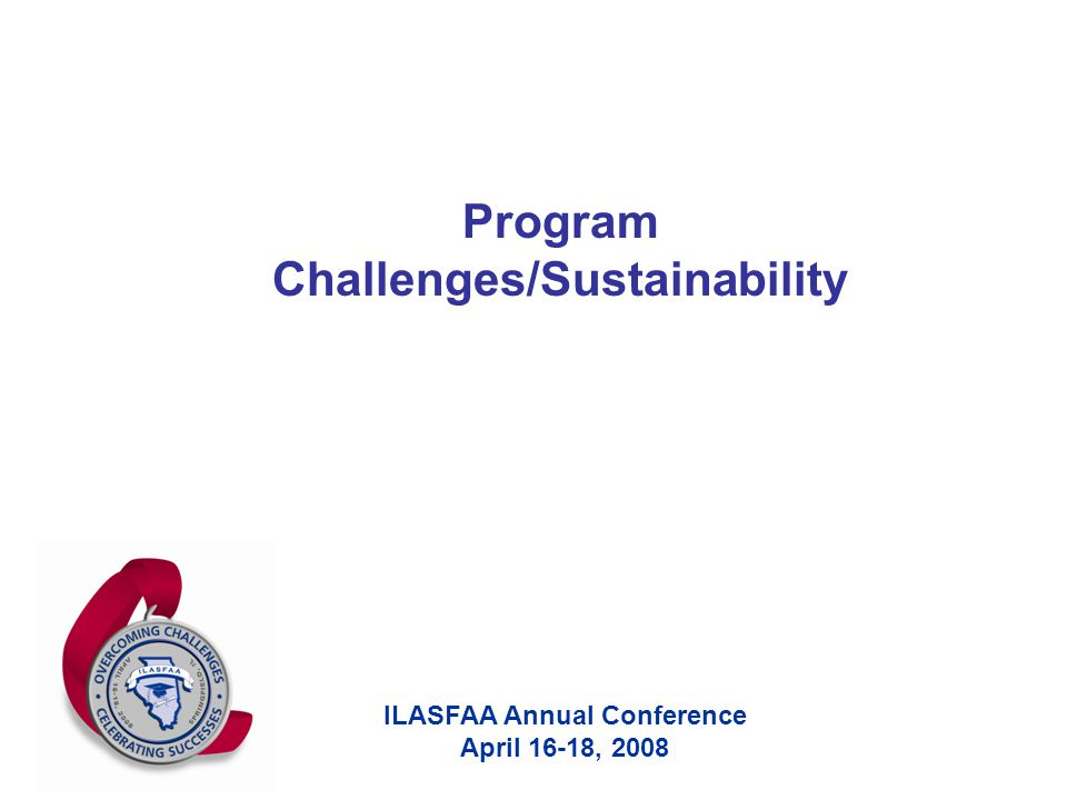 ILASFAA Annual Conference April 16-18, 2008 Program Challenges/Sustainability