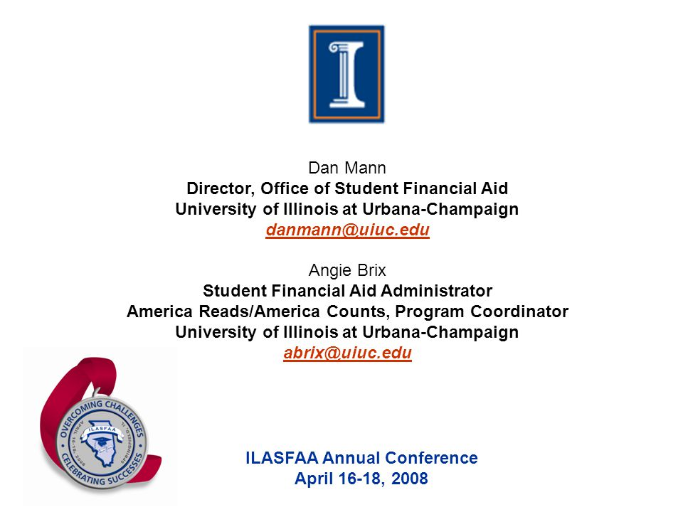 ILASFAA Annual Conference April 16-18, 2008 Dan Mann Director, Office of Student Financial Aid University of Illinois at Urbana-Champaign danmann@uiuc.edu Angie Brix Student Financial Aid Administrator America Reads/America Counts, Program Coordinator University of Illinois at Urbana-Champaign abrix@uiuc.edu