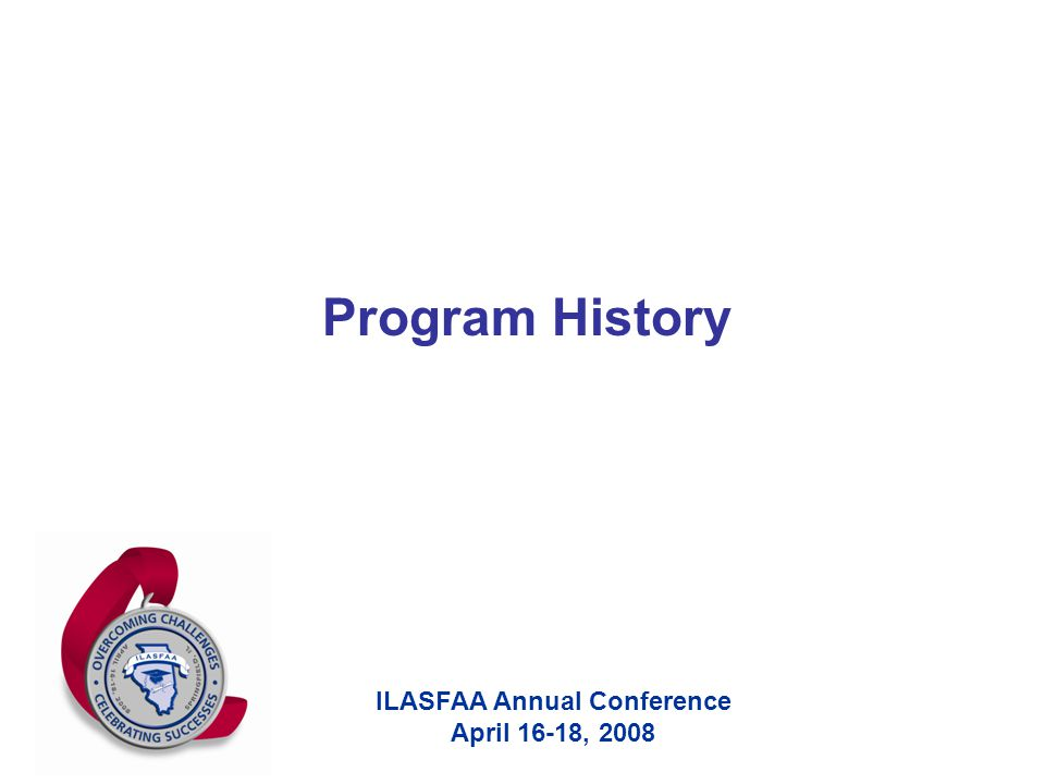ILASFAA Annual Conference April 16-18, 2008 Program History