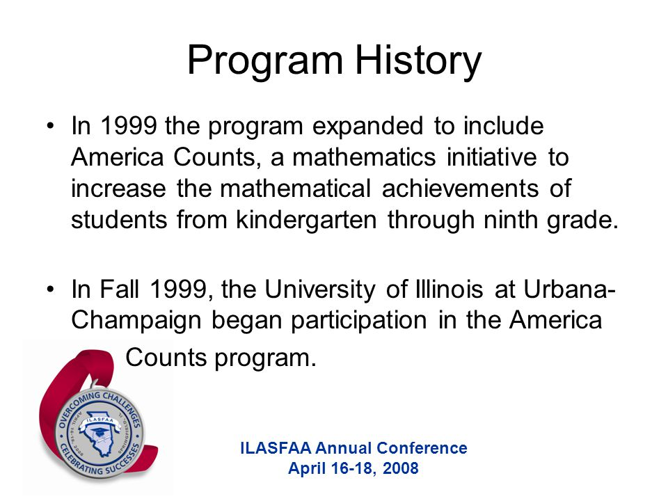 ILASFAA Annual Conference April 16-18, 2008 Program History In 1999 the program expanded to include America Counts, a mathematics initiative to increase the mathematical achievements of students from kindergarten through ninth grade.