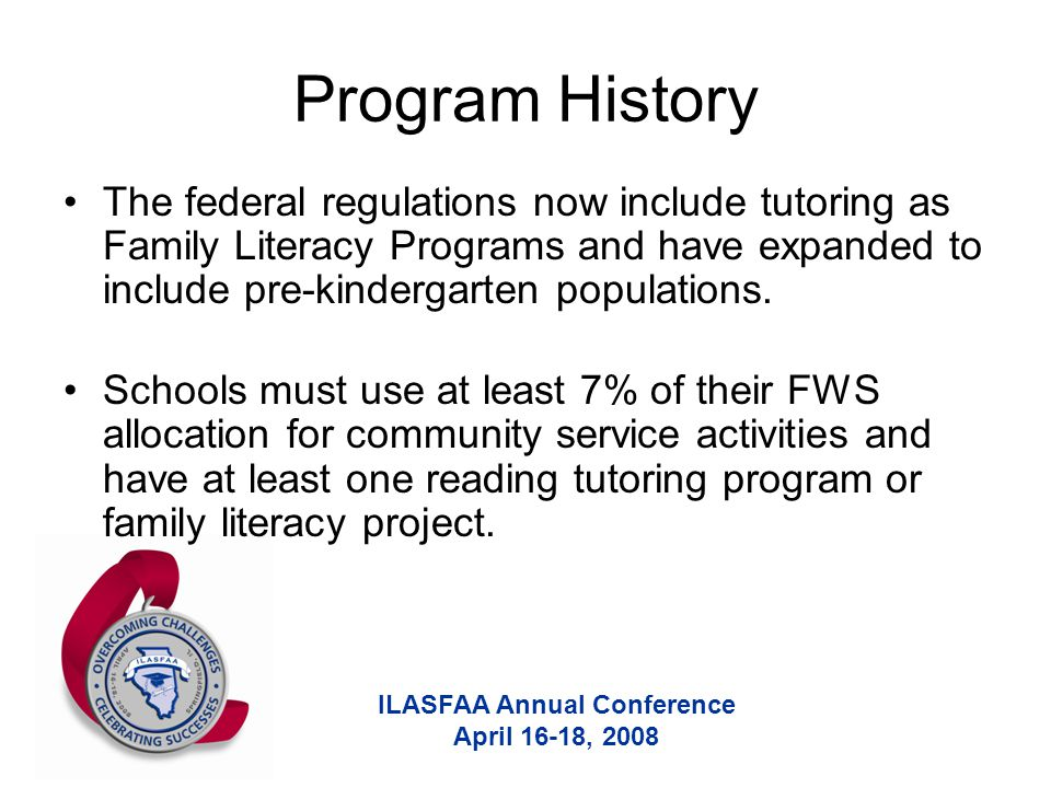 ILASFAA Annual Conference April 16-18, 2008 Program History The federal regulations now include tutoring as Family Literacy Programs and have expanded to include pre-kindergarten populations.