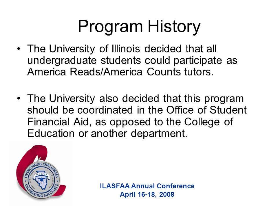 ILASFAA Annual Conference April 16-18, 2008 Program History The University of Illinois decided that all undergraduate students could participate as America Reads/America Counts tutors.