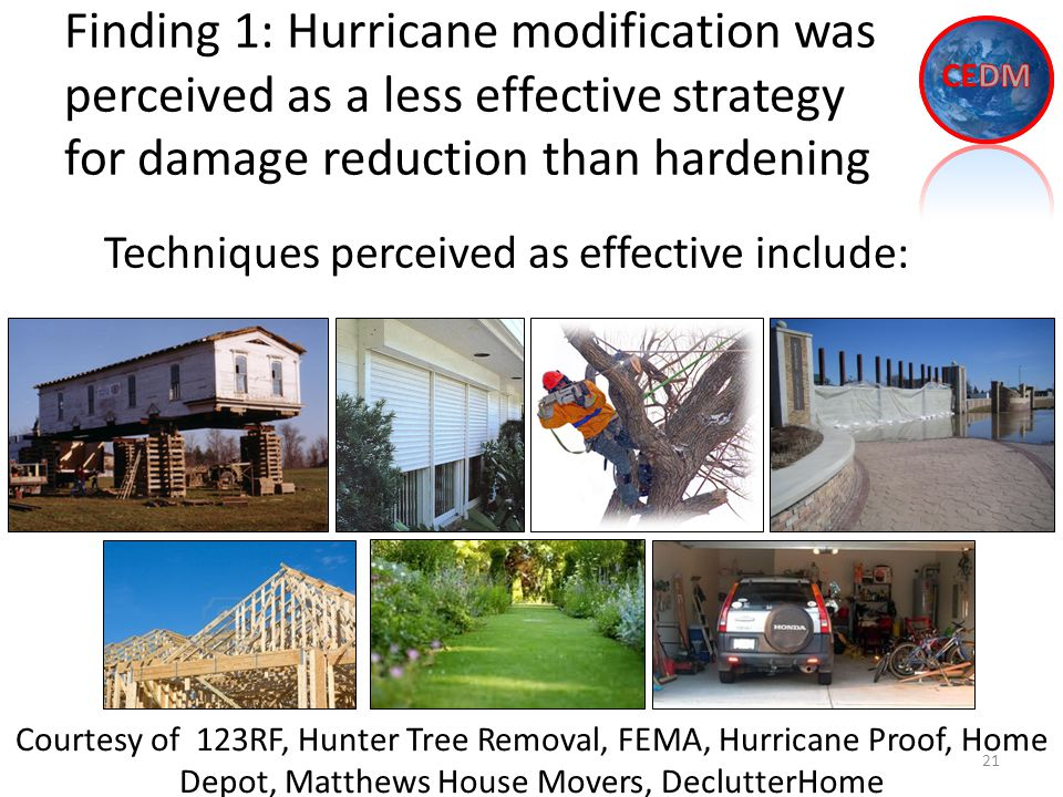 Finding 1: Hurricane modification was perceived as a less effective strategy for damage reduction than hardening 21 Techniques perceived as effective include: Courtesy of 123RF, Hunter Tree Removal, FEMA, Hurricane Proof, Home Depot, Matthews House Movers, DeclutterHome