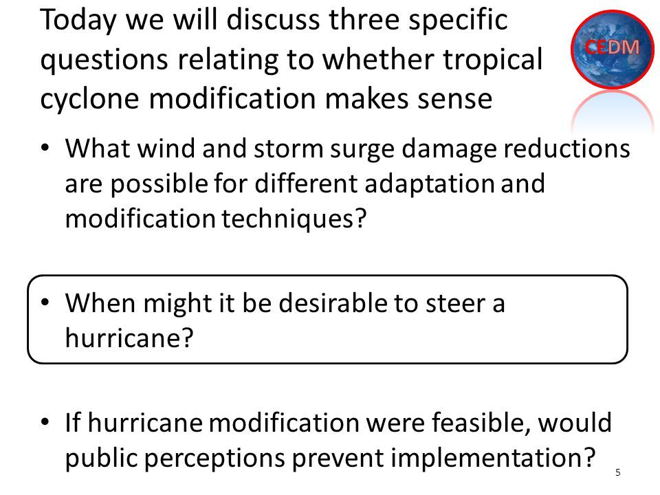 Today we will discuss three specific questions relating to whether tropical cyclone modification makes sense What wind and storm surge damage reductions are possible for different adaptation and modification techniques.