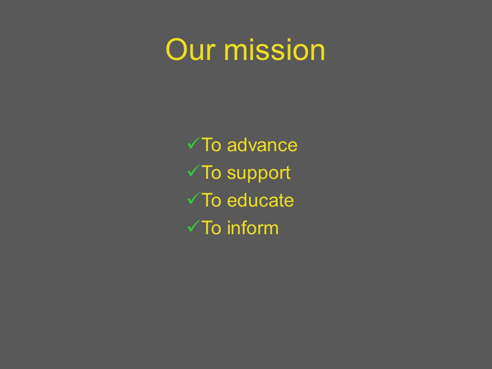 Our mission To advance To support To educate To inform