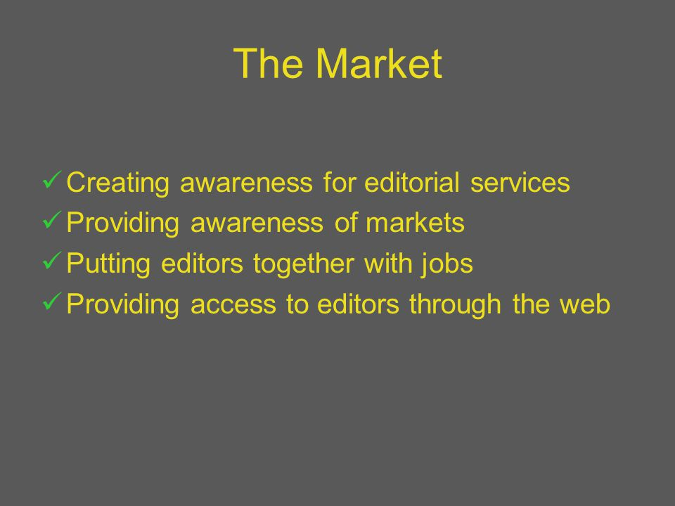 The Market Creating awareness for editorial services Providing awareness of markets Putting editors together with jobs Providing access to editors through the web