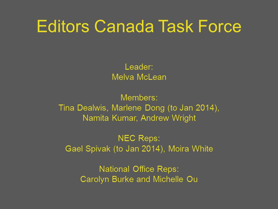 Editors Canada Task Force Leader: Melva McLean Members: Tina Dealwis, Marlene Dong (to Jan 2014), Namita Kumar, Andrew Wright NEC Reps: Gael Spivak (to Jan 2014), Moira White National Office Reps: Carolyn Burke and Michelle Ou
