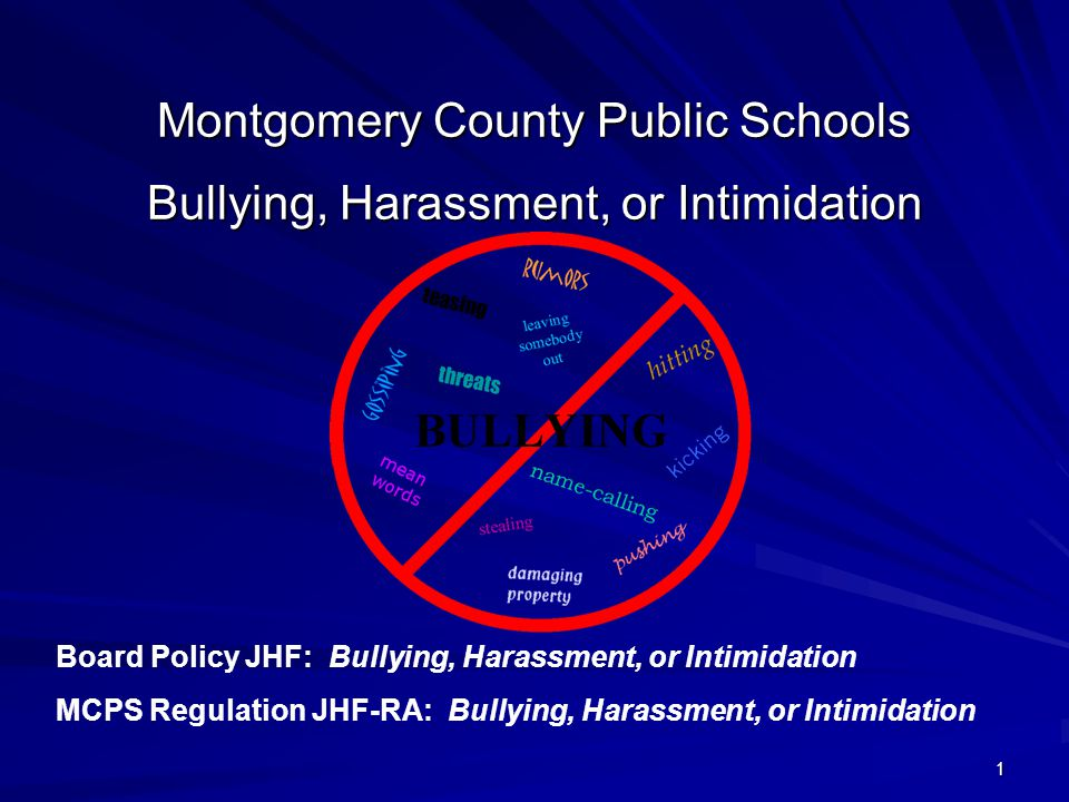 1 Montgomery County Public Schools Bullying, Harassment, or Intimidation Board Policy JHF: Bullying, Harassment, or Intimidation MCPS Regulation JHF-RA: Bullying, Harassment, or Intimidation