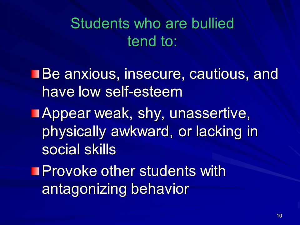 10 Students who are bullied tend to: Be anxious, insecure, cautious, and have low self-esteem Appear weak, shy, unassertive, physically awkward, or lacking in social skills Provoke other students with antagonizing behavior
