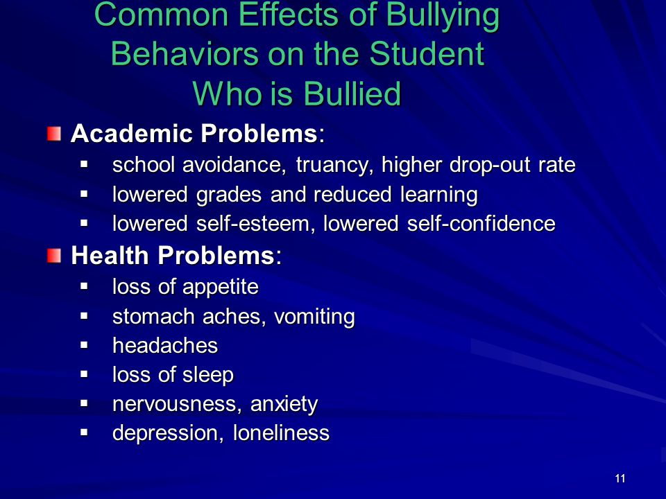 11 Common Effects of Bullying Behaviors on the Student Who is Bullied Academic Problems:  school avoidance, truancy, higher drop-out rate  lowered grades and reduced learning  lowered self-esteem, lowered self-confidence Health Problems:  loss of appetite  stomach aches, vomiting  headaches  loss of sleep  nervousness, anxiety  depression, loneliness