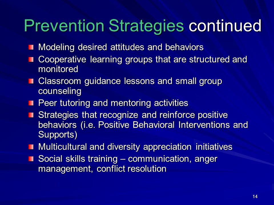 14 Prevention Strategies continued Modeling desired attitudes and behaviors Cooperative learning groups that are structured and monitored Classroom guidance lessons and small group counseling Peer tutoring and mentoring activities Strategies that recognize and reinforce positive behaviors (i.e.