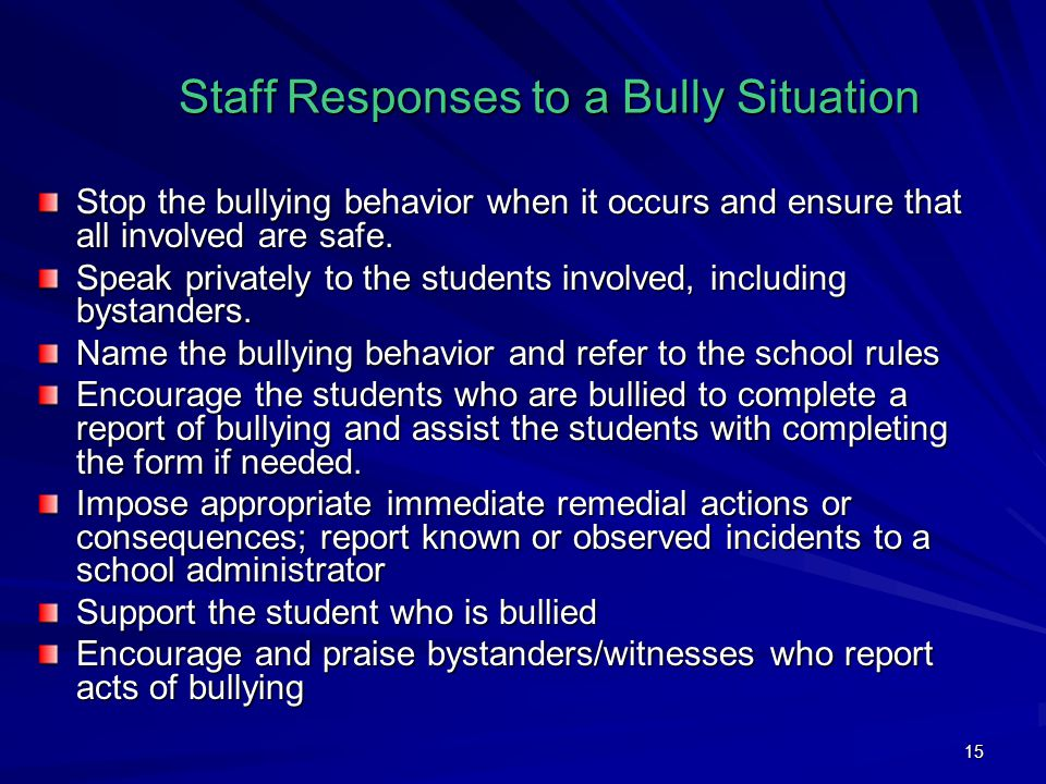 15 Staff Responses to a Bully Situation Stop the bullying behavior when it occurs and ensure that all involved are safe. Speak privately to the studen