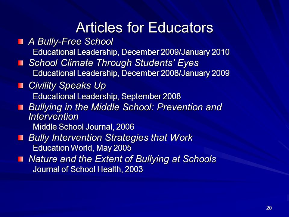 20 Articles for Educators A Bully-Free School Educational Leadership, December 2009/January 2010 Educational Leadership, December 2009/January 2010 School Climate Through Students' Eyes Educational Leadership, December 2008/January 2009 Educational Leadership, December 2008/January 2009 Civility Speaks Up Educational Leadership, September 2008 Educational Leadership, September 2008 Bullying in the Middle School: Prevention and Intervention Middle School Journal, 2006 Middle School Journal, 2006 Bully Intervention Strategies that Work Education World, May 2005 Education World, May 2005 Nature and the Extent of Bullying at Schools Journal of School Health, 2003 Journal of School Health, 2003