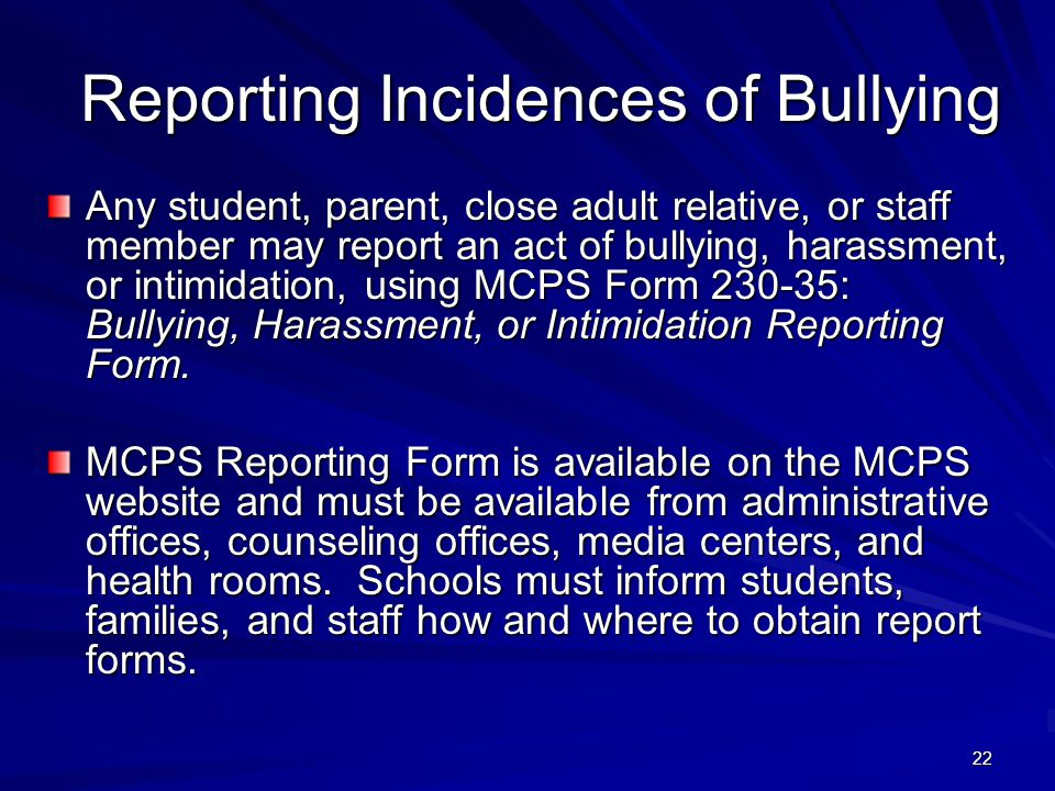 22 Reporting Incidences of Bullying Any student, parent, close adult relative, or staff member may report an act of bullying, harassment, or intimidation, using MCPS Form 230-35: Bullying, Harassment, or Intimidation Reporting Form.
