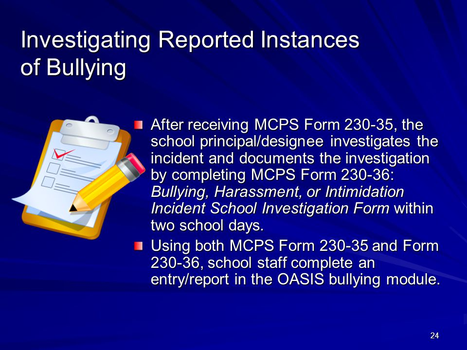 24 Investigating Reported Instances of Bullying After receiving MCPS Form 230-35, the school principal/designee investigates the incident and documents the investigation by completing MCPS Form 230-36: Bullying, Harassment, or Intimidation Incident School Investigation Form within two school days.