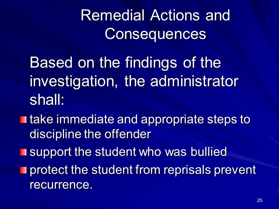 25 Remedial Actions and Consequences Based on the findings of the investigation, the administrator shall: take immediate and appropriate steps to disc