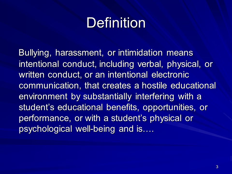 3 Definition Bullying, harassment, or intimidation means intentional conduct, including verbal, physical, or written conduct, or an intentional electronic communication, that creates a hostile educational environment by substantially interfering with a student's educational benefits, opportunities, or performance, or with a student's physical or psychological well-being and is….