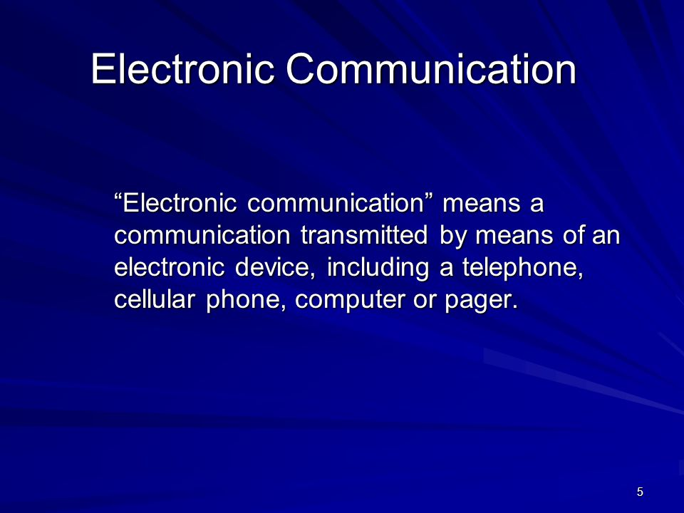 5 Electronic Communication Electronic communication means a communication transmitted by means of an electronic device, including a telephone, cellular phone, computer or pager.