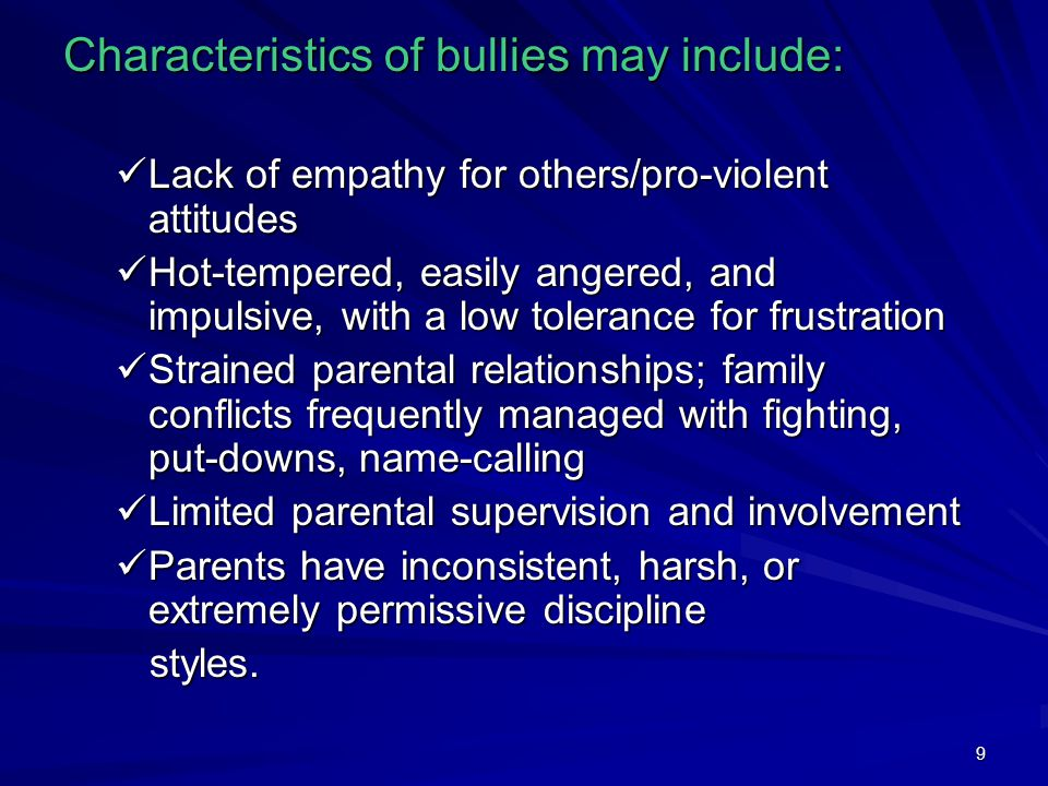 9 Characteristics of bullies may include: Lack of empathy for others/pro-violent attitudes Lack of empathy for others/pro-violent attitudes Hot-temper