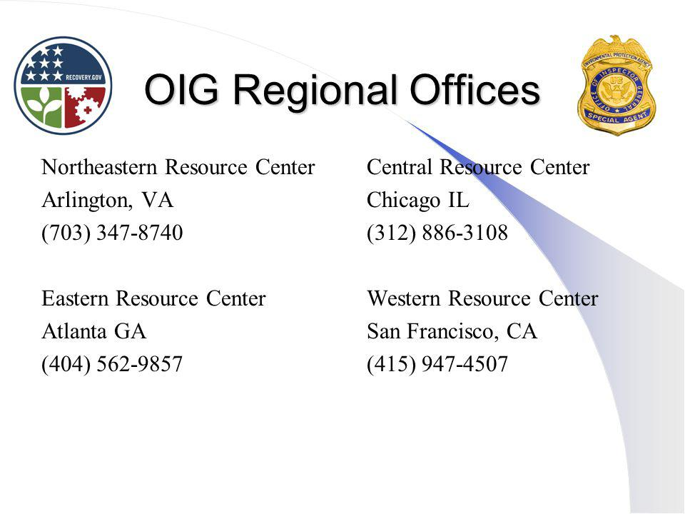 OIG Regional Offices Northeastern Resource Center Arlington, VA (703) 347-8740 Eastern Resource Center Atlanta GA (404) 562-9857 Central Resource Center Chicago IL (312) 886-3108 Western Resource Center San Francisco, CA (415) 947-4507