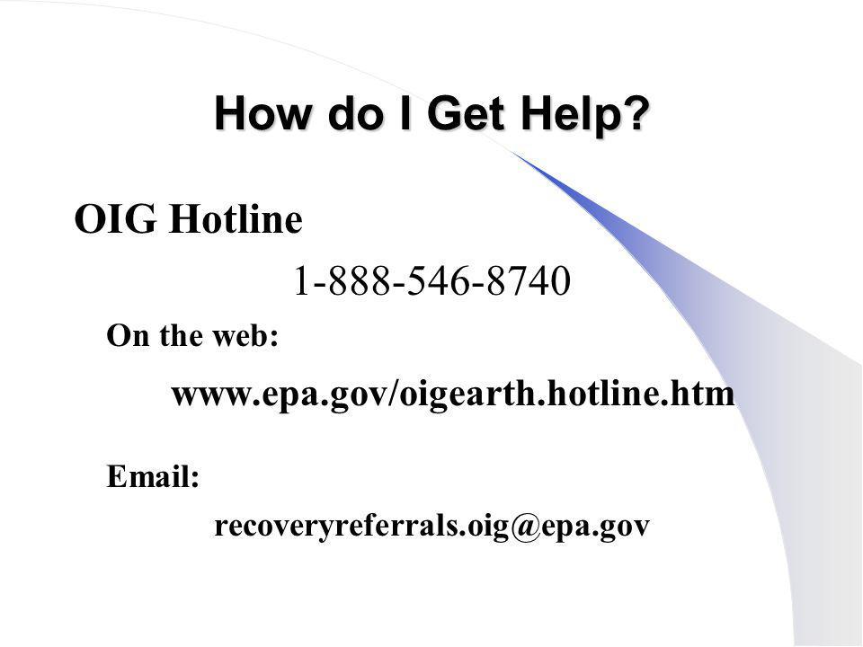How do I Get Help? OIG Hotline 1-888-546-8740 On the web: www.epa.gov/oigearth.hotline.htm Email: recoveryreferrals.oig@epa.gov