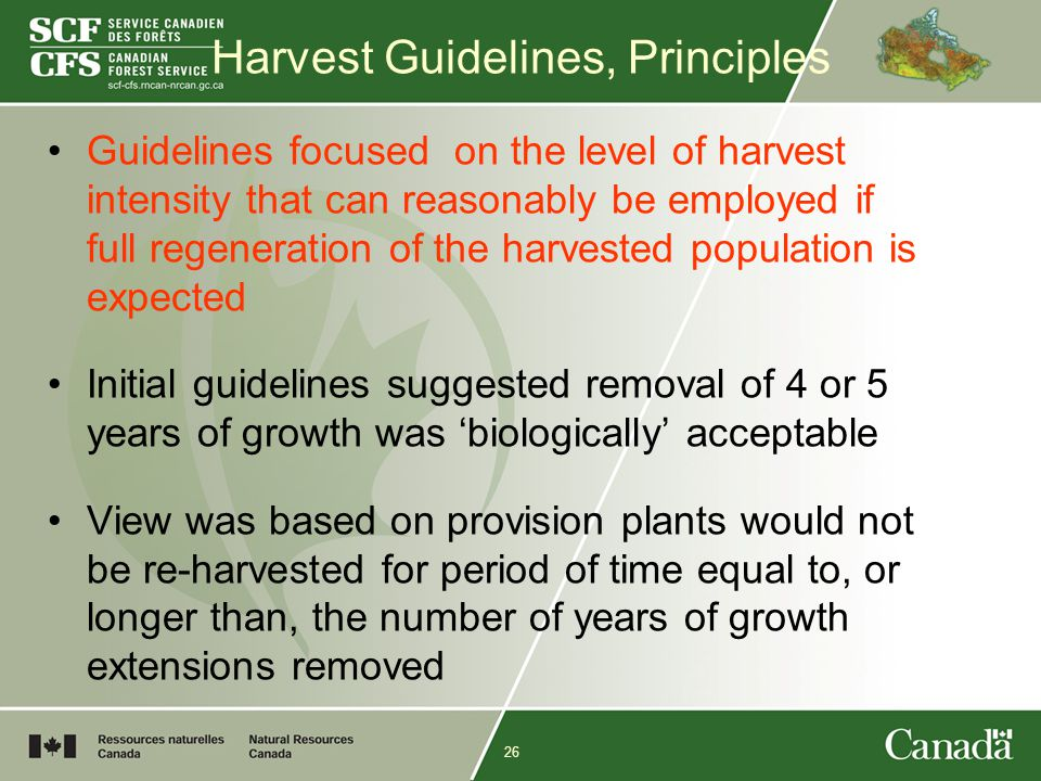 26 Harvest Guidelines, Principles Guidelines focused on the level of harvest intensity that can reasonably be employed if full regeneration of the harvested population is expected Initial guidelines suggested removal of 4 or 5 years of growth was 'biologically' acceptable View was based on provision plants would not be re-harvested for period of time equal to, or longer than, the number of years of growth extensions removed