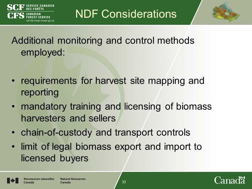 33 NDF Considerations Additional monitoring and control methods employed: requirements for harvest site mapping and reporting mandatory training and licensing of biomass harvesters and sellers chain-of-custody and transport controls limit of legal biomass export and import to licensed buyers