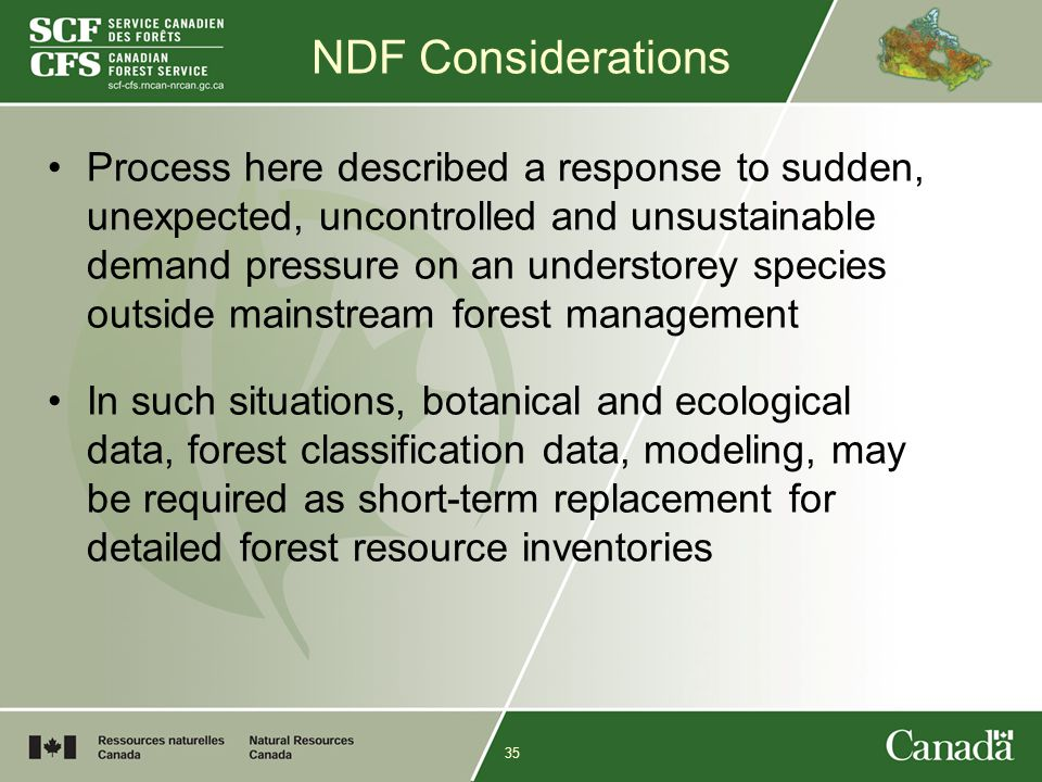 35 NDF Considerations Process here described a response to sudden, unexpected, uncontrolled and unsustainable demand pressure on an understorey species outside mainstream forest management In such situations, botanical and ecological data, forest classification data, modeling, may be required as short-term replacement for detailed forest resource inventories